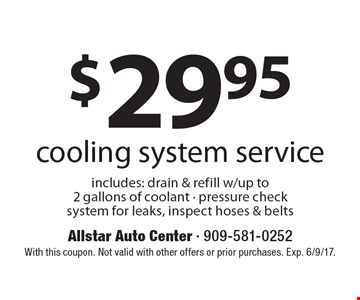 $29.95 cooling system service includes: drain & refill w/up to 2 gallons of coolant - pressure check system for leaks, inspect hoses & belts. With this coupon. Not valid with other offers or prior purchases. Exp. 6/9/17.