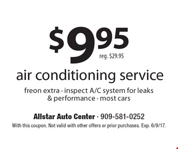 $9.95 air conditioning service. Reg. $29.95 freon extra - inspect A/C system for leaks & performance - most cars. With this coupon. Not valid with other offers or prior purchases. Exp. 6/9/17.