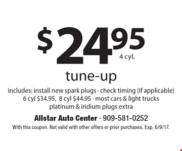 $24.95 4 cyl. tune-up includes: install new spark plugs - check timing (if applicable) 6 cyl $34.95,8 cyl $44.95 - most cars & light trucks platinum & iridium plugs extra. With this coupon. Not valid with other offers or prior purchases. Exp. 6/9/17.