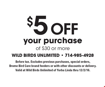 $5 off your purchase of $30 or more. Before tax. Excludes previous purchases, special orders, Brome Bird Care brand feeders or with other discounts or delivery. Valid at Wild Birds Unlimited of Yorba Linda thru 12/2/16.