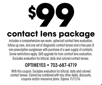$99 contact lens package includes a comprehensive eye exam, spherical contact lens evaluation, follow up care, and one set of diagnostic contact lenses and a free pair of non-prescription sunglasses with purchase of a year supply of contacts. Some restrictions apply. $60 upgrade for toric contact lens evaluation. Excludes evaluation for bifocal, daily and colored contact lenses.. With this coupon. Excludes evaluation for bifocal, daily and colored contact lenses. Cannot be combined with any other deals, discounts, coupons and/or insurance plans. Expires 11/11/16.