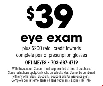 $39 eye exam plus $200 retail credit towards complete pair of prescription glasses. With this coupon. Coupon must be presented at time of purchase. Some restrictions apply. Only valid on select styles. Cannot be combined with any other deals, discounts, coupons and/or insurance plans. Complete pair is frame, lenses & lens treatments. Expires 11/11/16.