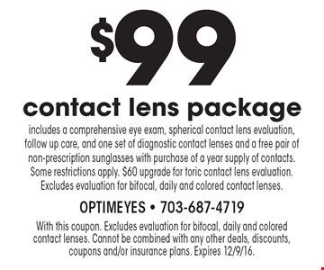 $99 contact lens package. Includes a comprehensive eye exam, spherical contact lens evaluation, follow up care, and one set of diagnostic contact lenses and a free pair of non-prescription sunglasses with purchase of a year supply of contacts. Some restrictions apply. $60 upgrade for toric contact lens evaluation. Excludes evaluation for bifocal, daily and colored contact lenses.. With this coupon. Excludes evaluation for bifocal, daily and colored contact lenses. Cannot be combined with any other deals, discounts, coupons and/or insurance plans. Expires 12/9/16.