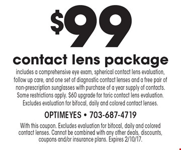 $99 contact lens package. Includes a comprehensive eye exam, spherical contact lens evaluation, follow up care, and one set of diagnostic contact lenses and a free pair of non-prescription sunglasses with purchase of a year supply of contacts. Some restrictions apply. $60 upgrade for toric contact lens evaluation. Excludes evaluation for bifocal, daily and colored contact lenses.. With this coupon. Excludes evaluation for bifocal, daily and colored contact lenses. Cannot be combined with any other deals, discounts, coupons and/or insurance plans. Expires 2/10/17.