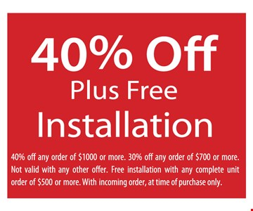 40% OFF plus Free installation 40% off any order of $1000 or more . 30% off any order of $700 or more. Not valid with any offer. Free installation with complete unit order of $500 or more. With incoming  order, At time of purchase only.