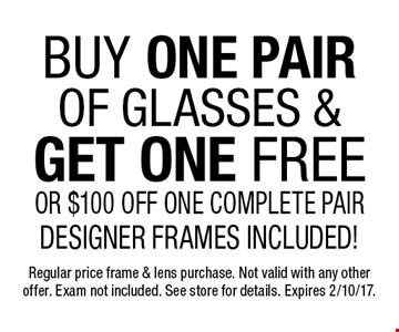 Free pair of eyeglasses. Buy one pair of glasses, get one free or $100 off one complete pair. Designer frames included!. Regular price frame & lens purchase. Not valid with any other offer. Exam not included. See store for details. Expires 2/10/17.