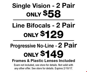 Only $149 Progressive No-Line - 2 Pair Frames & Plastic Lenses Included. Only $129 Line Bifocals - 2 Pair Frames & Plastic Lenses Included. Only $58 Single Vision - 2 Pair Frames & Plastic Lenses Included. Exam not included, see store for details. Not valid with any other offer. See store for details. Expires 2/10/17.