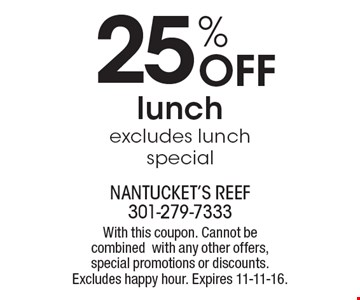 25% Off lunch, excludes lunch special. With this coupon. Cannot be combined with any other offers, special promotions or discounts. Excludes happy hour. Expires 11-11-16.