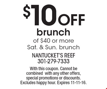 $10 Off brunch of $40 or more. Sat. & Sun. brunch. With this coupon. Cannot be combined with any other offers, special promotions or discounts. Excludes happy hour. Expires 11-11-16.