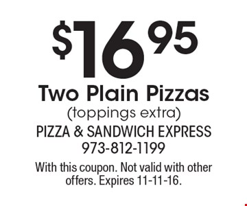 $16.95 Two Plain Pizzas (toppings extra). With this coupon. Not valid with other offers. Expires 11-11-16.
