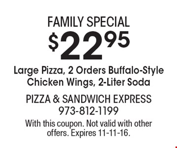 FAMILY SPECIAL $22.95 Large Pizza, 2 Orders Buffalo-Style Chicken Wings, 2-Liter Soda. With this coupon. Not valid with other offers. Expires 11-11-16.