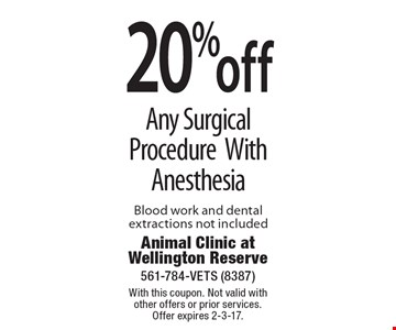 20% off Any Surgical Procedure With Anesthesia Blood work and dental extractions not included. With this coupon. Not valid with other offers or prior services. Offer expires 2-3-17.