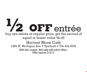 1/2 off entree buy one entree at regular price, get the second of equal or lesser value 1/2 off. With this coupon. Not valid with other offers. Offer expires 2/3/17.