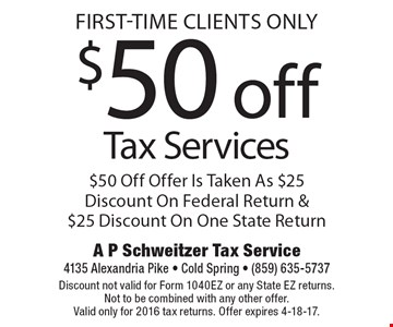 First-Time Clients Only - $50 off Tax Services. $50 Off Offer Is Taken As $25 Discount On Federal Return & $25 Discount On One State Return. Discount not valid for Form 1040EZ or any State EZ returns. Not to be combined with any other offer. Valid only for 2016 tax returns. Offer expires 4-18-17.