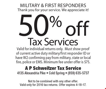 Military & First Responders, Thank you for your service. We appreciate it! 50% off Tax Services. Valid for individual returns only. Must show proof of current active duty military/first responder ID or have W2 confirming pay from military, state or local fire, police or EMS. Minimum fee under offer is $75. Not to be combined with any other offer. Valid only for 2016 tax returns. Offer expires 4-18-17.