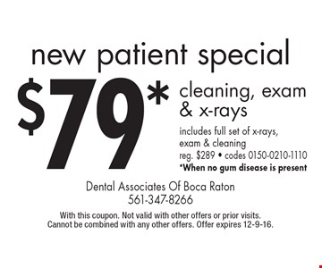 New patient special $79* cleaning, exam & x-rays includes full set of x-rays, exam & cleaning reg. $289 - codes 0150-0210-1110 *When no gum disease is present. With this coupon. Not valid with other offers or prior visits. Cannot be combined with any other offers. Offer expires 12-9-16.