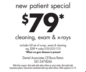 New Patient Special: $79* cleaning, exam & x-rays. Includes full set of x-rays, exam & cleaning. Reg. $289. Codes 0150-0210-1110 *When no gum disease is present. With this coupon. Not valid with other offers or prior visits. Not valid with insurance plans. Cannot be combined with any other offers. Offer expires 2-3-17.