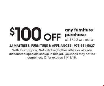 $100 Off any furniture purchase of $750 or more. With this coupon. Not valid with other offers or already discounted specials shown in this ad. Coupons may not be combined. Offer expires 11/11/16.