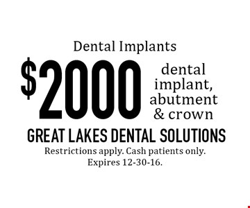$2000 dental implant, abutment & crown. Restrictions apply. Cash patients only. Expires 12-30-16.