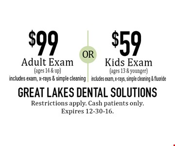 $99 Adult Exam OR $59 Kids Exam $99 Adult Exam (ages 14 & up) includes exam, x-rays & simple cleaning OR $59 Kids Exam (ages 13 & younger) includes exam, x-rays, simple cleaning & fluoride. Restrictions apply. Cash patients only. Expires 12-30-16.