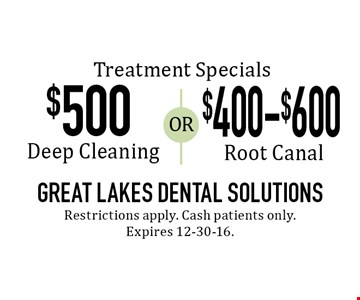Treatment Specials $500 Deep Cleaning OR $400-$600 Root Canal. Restrictions apply. Cash patients only. Expires 12-30-16.