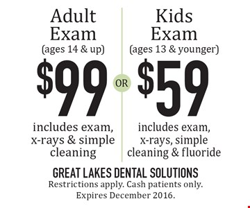 $99 Adult Exam (ages 14 & up) includes exam, x-rays & simple cleaning OR $59 Kids Exam (ages 13 & younger) includes exam, x-rays, simple cleaning & fluoride. Restrictions apply. Cash patients only. Expires December 2016.