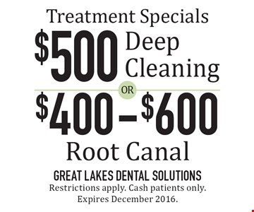 Treatment Specials: $500 Deep Cleaning OR $400-$600 Root Canal. Restrictions apply. Cash patients only. Expires December 2016.