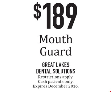 $189 Mouth Guard. Restrictions apply. Cash patients only. Expires December 2016.