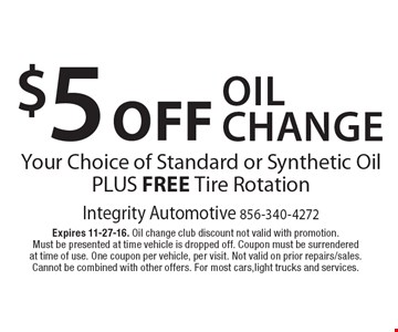 $5 Off Oil Change. Your Choice of Standard or Synthetic Oil Plus Free Tire Rotation. Expires 11-27-16. Oil change club discount not valid with promotion. Must be presented at time vehicle is dropped off. Coupon must be surrendered at time of use. One coupon per vehicle, per visit. Not valid on prior repairs/sales. Cannot be combined with other offers. For most cars,light trucks and services.