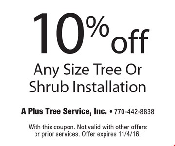 10% off Any Size Tree Or Shrub Installation. With this coupon. Not valid with other offers or prior services. Offer expires 11/4/16.