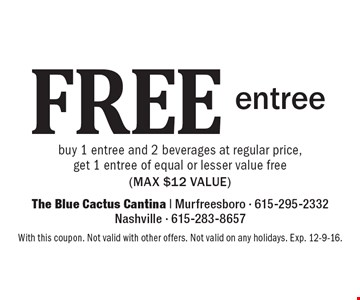 Free entree. Buy 1 entree and 2 beverages at regular price, get 1 entree of equal or lesser value free (max $12 value). With this coupon. Not valid with other offers. Not valid on any holidays. Exp. 12-9-16.