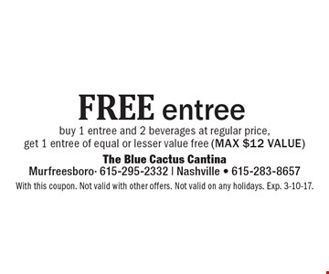 Free entree – buy 1 entree and 2 beverages at regular price, get 1 entree of equal or lesser value free (max $12 value). With this coupon. Not valid with other offers. Not valid on any holidays. Exp. 3-10-17.