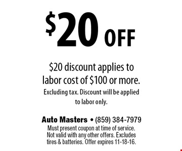$20 off $20 discount applies to labor cost of $100 or more. Excluding tax. Discount will be applied to labor only. Must present coupon at time of service. Not valid with any other offers. Excludes tires & batteries. Offer expires 11-18-16.
