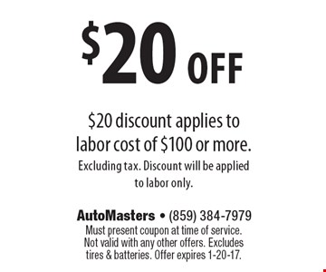 $20 off $20 discount applies to labor cost of $100 or more. Excluding tax. Discount will be applied to labor only. Must present coupon at time of service. Not valid with any other offers. Excludes tires & batteries. Offer expires 1-20-17.