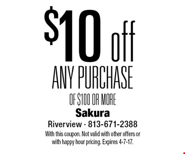 $10 off ANY PURCHASE OF $100 OR MORE. With this coupon. Not valid with other offers or with happy hour pricing. Expires 4-7-17.