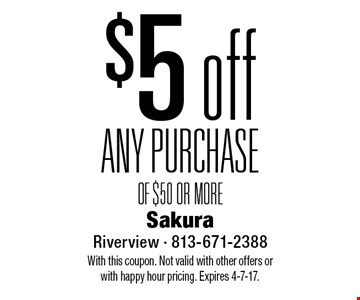 $5 off ANY PURCHASE OF $50 OR MORE. With this coupon. Not valid with other offers or with happy hour pricing. Expires 4-7-17.