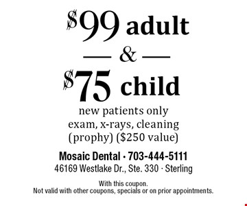 $99 adult new patient exam and $75 child new patient exam. New patients only. Exam, x-rays, cleaning (prophy) ($250 value). With this coupon. Not valid with other coupons, specials or on prior appointments.