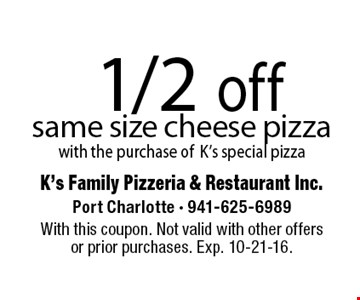1/2 off same size cheese pizza with the purchase ofK's special pizza. With this coupon. Not valid with other offersor prior purchases. Exp. 10-21-16.