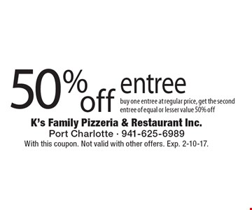 50% off entree. Buy one entree at regular price, get the second entree of equal or lesser value 50% off. With this coupon. Not valid with other offers. Exp. 2-10-17.