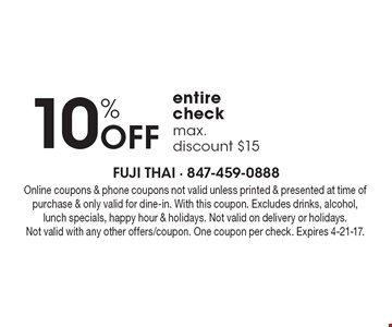 10% off entire check. Max. discount $15. Online coupons & phone coupons not valid unless printed & presented at time of purchase & only valid for dine-in. With this coupon. Excludes drinks, alcohol, lunch specials, happy hour & holidays. Not valid on delivery or holidays. Not valid with any other offers/coupon. One coupon per check. Expires 4-21-17.