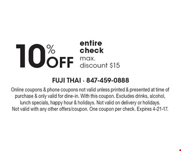 10% off entire check, max. discount $15. Online coupons & phone coupons not valid unless printed & presented at time of purchase & only valid for dine-in. With this coupon. Excludes drinks, alcohol, lunch specials, happy hour & holidays. Not valid on delivery or holidays. Not valid with any other offers/coupon. One coupon per check. Expires 4-21-17.