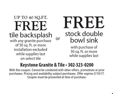 Free tile backsplash, up to 40 Sq.ft., with any granite purchase of 50 sq. ft. or more installation excluded while supplies last on select tile or free stock double bowl sink with purchase of 50 sq. ft. or more while supplies last. With this coupon. Cannot be combined with other offers, promotions or prior purchases. Pricing and availability subject purchases. Offer expires 2/10/17. Coupon must be presented at time of purchase.