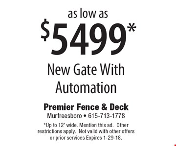 as low as $5499* New Gate With Automation. *Up to 12' wide. Mention this ad.Other restrictions apply.Not valid with other offers or prior services Expires 1-29-18.