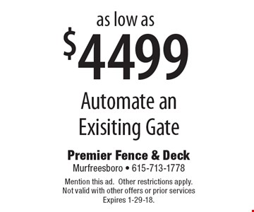 as low as $4499 Automate an Exisiting Gate. Mention this ad.Other restrictions apply.Not valid with other offers or prior services Expires 1-29-18.