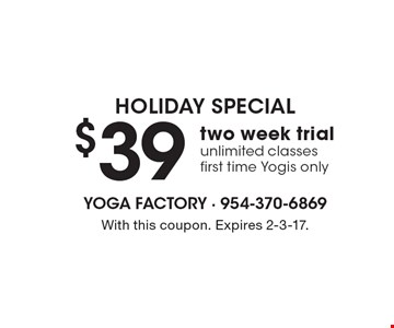 Holiday Special - $39 for a two week trial. Unlimited classes, first time Yogis only. With this coupon. Expires 2-3-17.