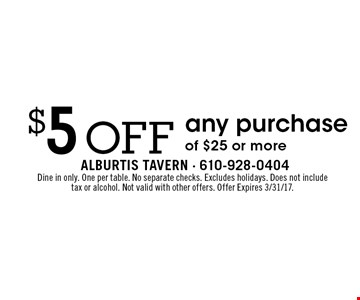 $5 off any purchase of $25 or more. Dine in only. One per table. No separate checks. Excludes holidays. Does not include tax or alcohol. Not valid with other offers. Offer Expires 3/31/17.