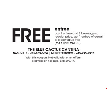 Free entree. Buy 1 entree and 2 beverages at regular price, get 1 entree of equal or lesser value free (max $12 value). With this coupon. Not valid with other offers. Not valid on holidays. Exp. 2/3/17.