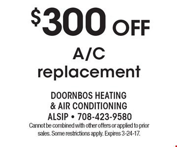 $300 off A/C replacement. Cannot be combined with other offers or applied to prior sales. Some restrictions apply. Expires 3-24-17.