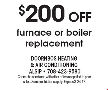$200 OFf furnace or boiler replacement . Cannot be combined with other offers or applied to prior sales. Some restrictions apply. Expires 3-24-17.
