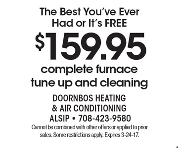 The Best You've Ever Had or It's FREE!  $159.95 complete furnace tune up and cleaning. Cannot be combined with other offers or applied to prior sales. Some restrictions apply. Expires 3-24-17.